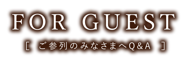 FOR GUEST [ご参列のみなさまへQ&A]